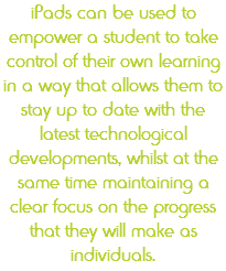 iPads can be used to empower a student to take control of their own learning in a way that allows them to stay up to date with the latest technological developments, whilst at the same time maintaining a clear focus on the progress that they will make as individuals.